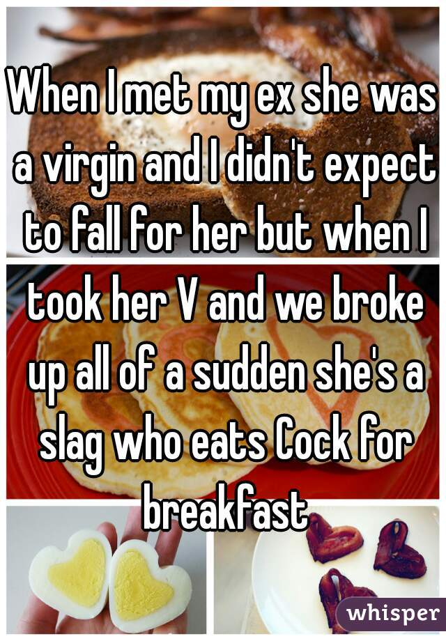 When I met my ex she was a virgin and I didn't expect to fall for her but when I took her V and we broke up all of a sudden she's a slag who eats Cock for breakfast