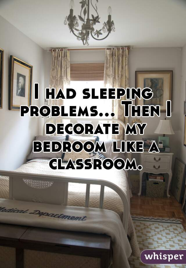 I had sleeping problems... Then I decorate my bedroom like a classroom.