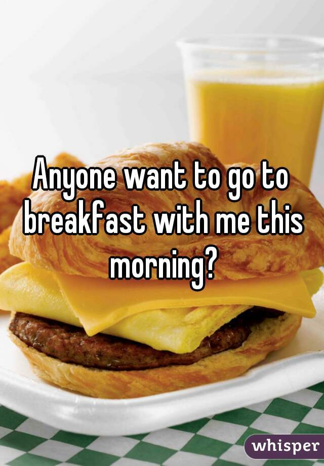 Anyone want to go to breakfast with me this morning?