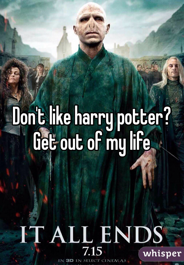 Don't like harry potter? Get out of my life