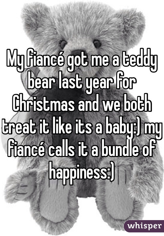 My fiancé got me a teddy bear last year for Christmas and we both treat it like its a baby:) my fiancé calls it a bundle of happiness:)