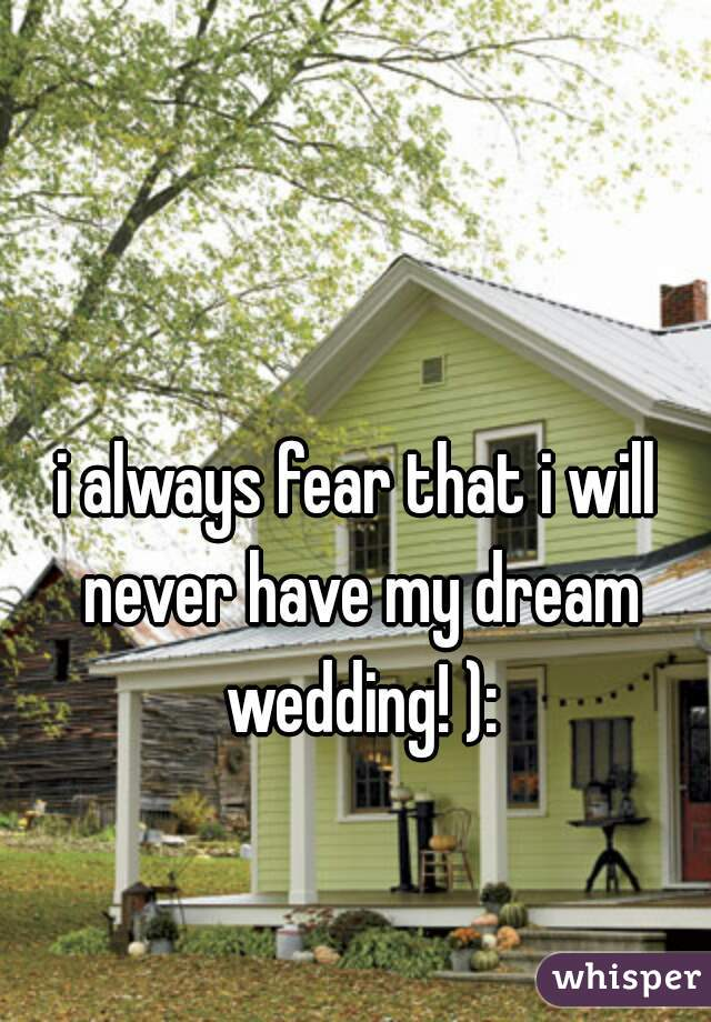 i always fear that i will never have my dream wedding! ):