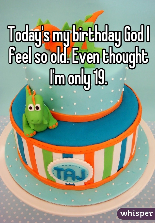 Today's my birthday God I feel so old. Even thought I'm only 19.