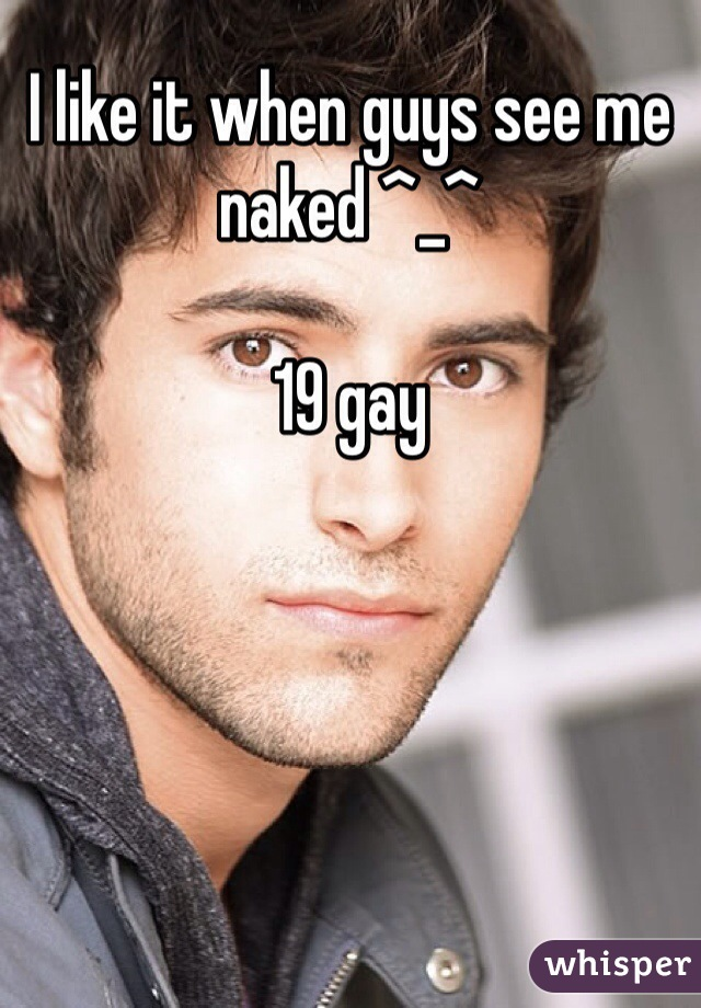 I like it when guys see me naked ^_^  19 gay