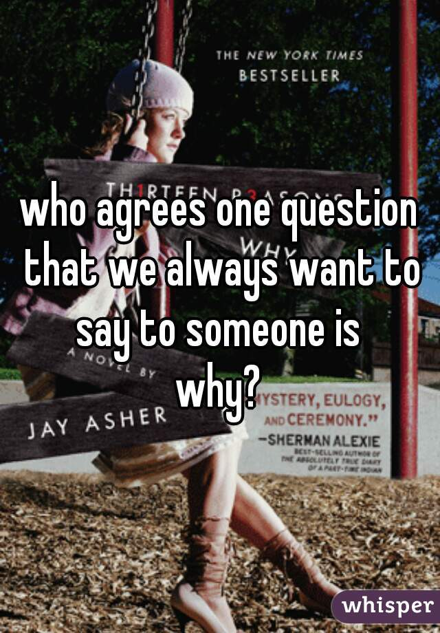 who agrees one question that we always want to say to someone is   why?