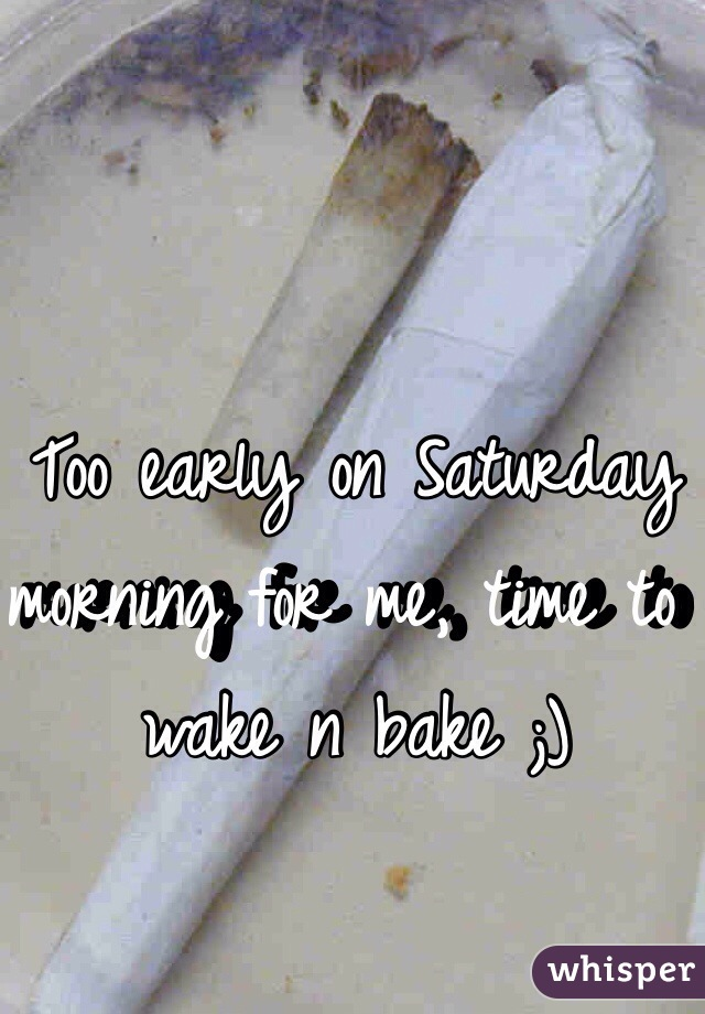 Too early on Saturday morning for me, time to wake n bake ;)