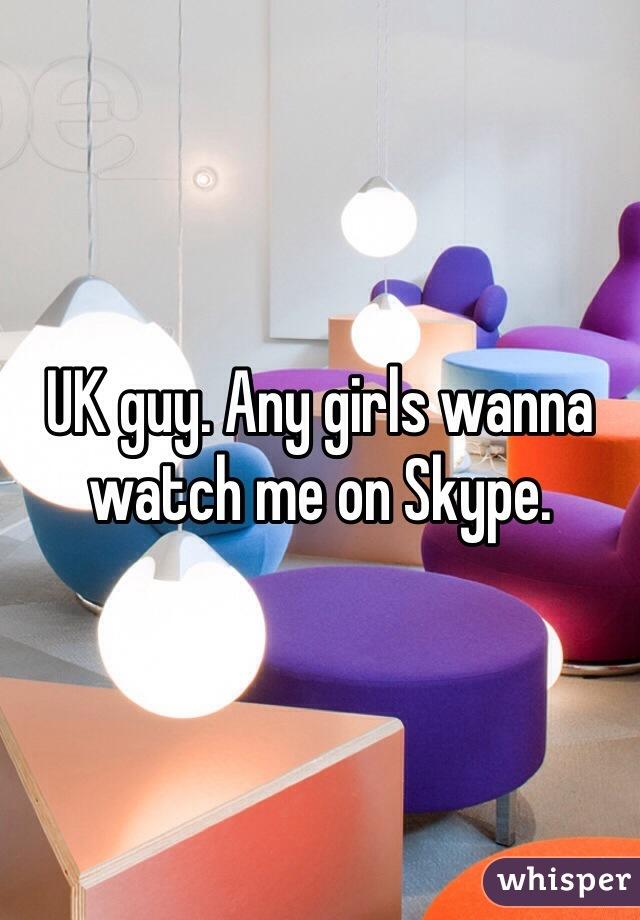 UK guy. Any girls wanna watch me on Skype.