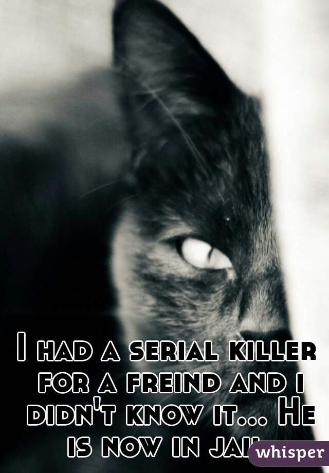 I had a serial killer for a freind and i didn't know it... He is now in jail.