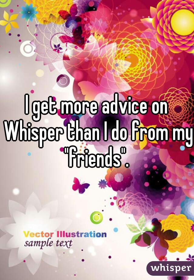 """I get more advice on Whisper than I do from my """"friends""""."""