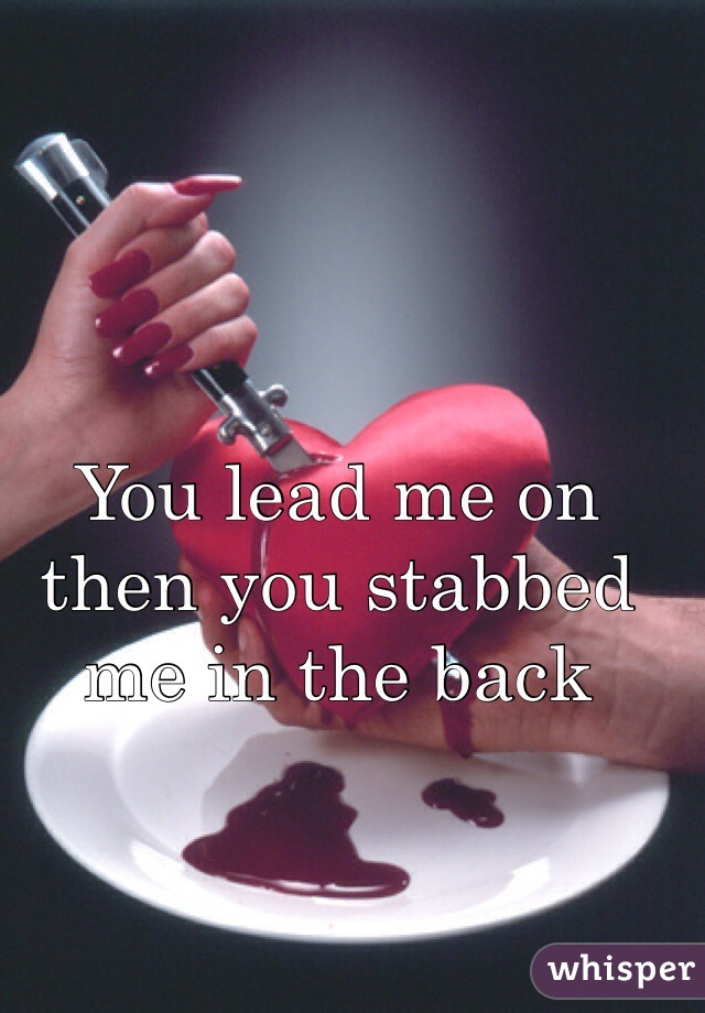 You lead me on then you stabbed me in the back