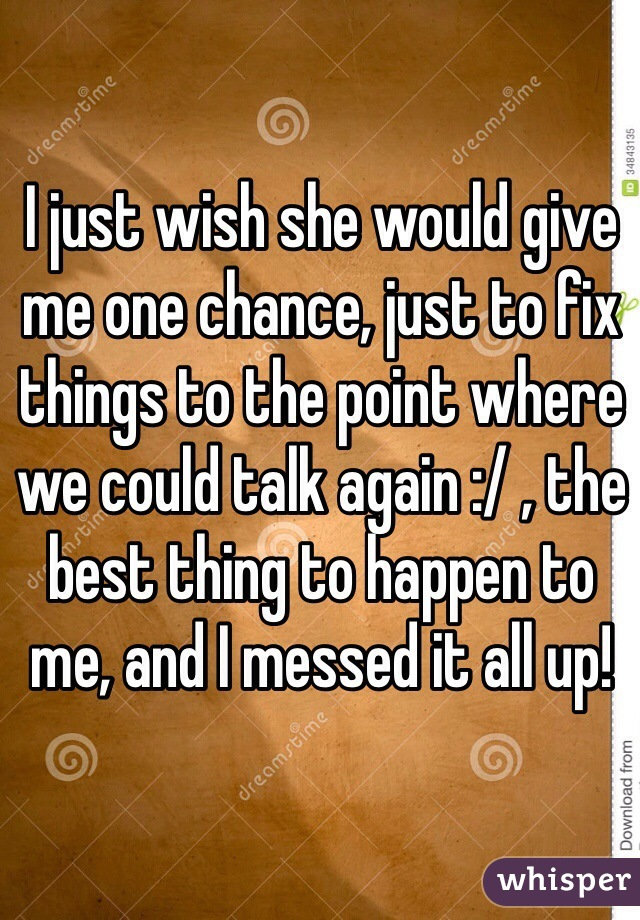 I just wish she would give me one chance, just to fix things to the point where we could talk again :/ , the best thing to happen to me, and I messed it all up!