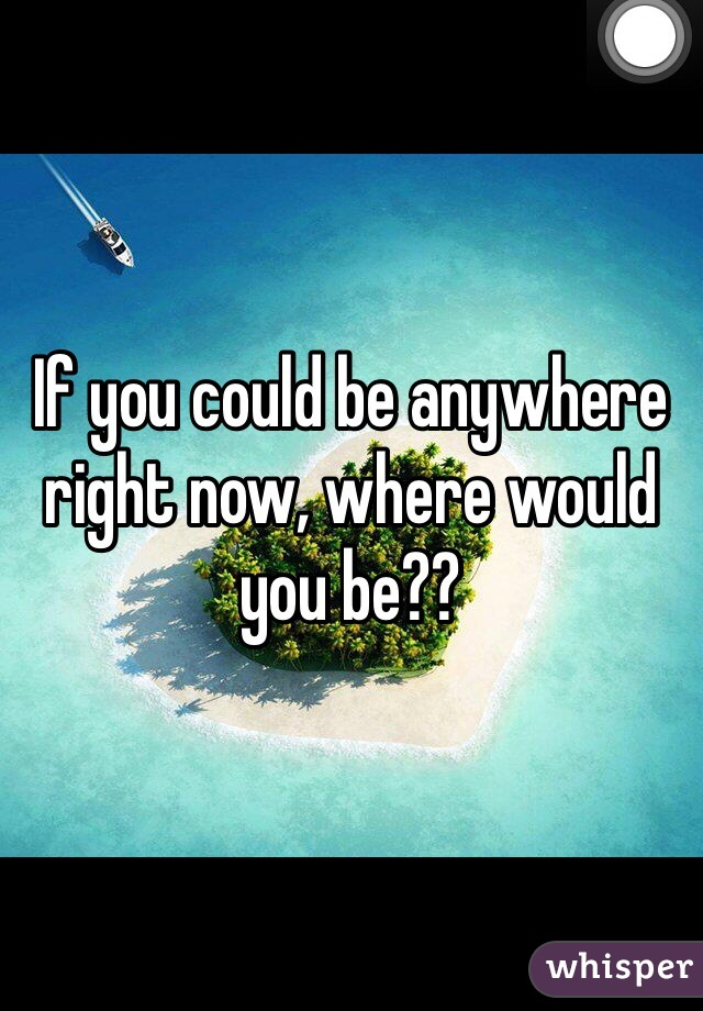 If you could be anywhere right now, where would you be??