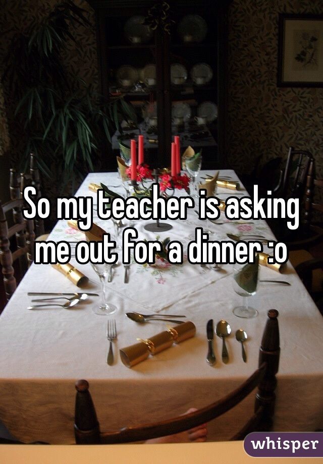 So my teacher is asking me out for a dinner :o