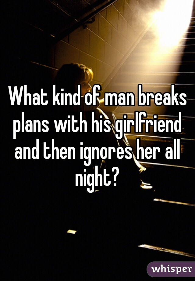 What kind of man breaks plans with his girlfriend and then ignores her all night?