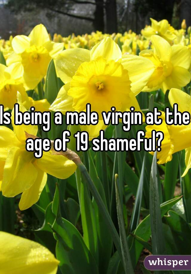 Is being a male virgin at the age of 19 shameful?