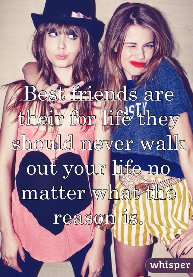 Best friends are their for life they should never walk out your life no matter what the reason is.