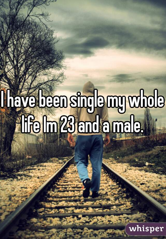 I have been single my whole life Im 23 and a male.