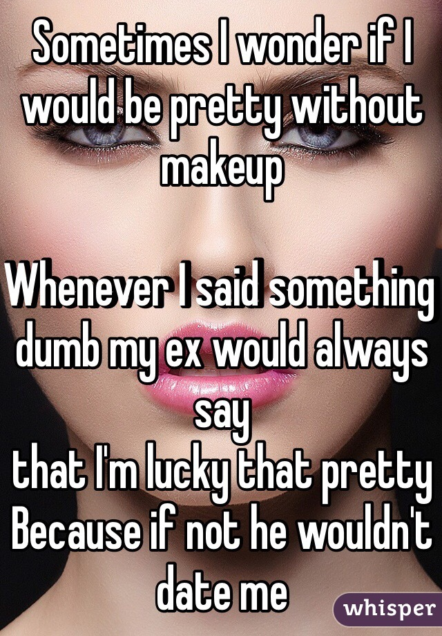 Sometimes I wonder if I would be pretty without makeup   Whenever I said something dumb my ex would always say  that I'm lucky that pretty  Because if not he wouldn't date me