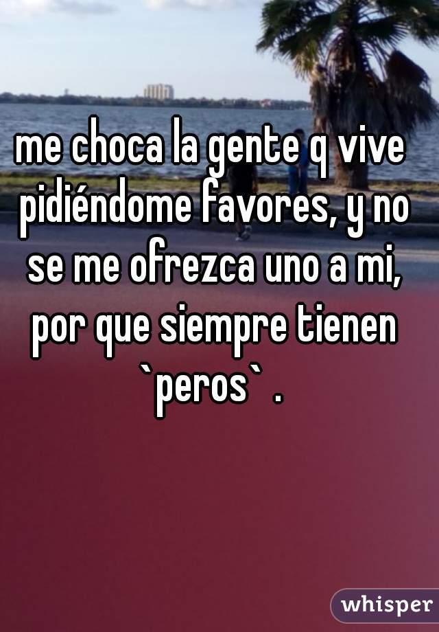 me choca la gente q vive pidiéndome favores, y no se me ofrezca uno a mi, por que siempre tienen `peros` .