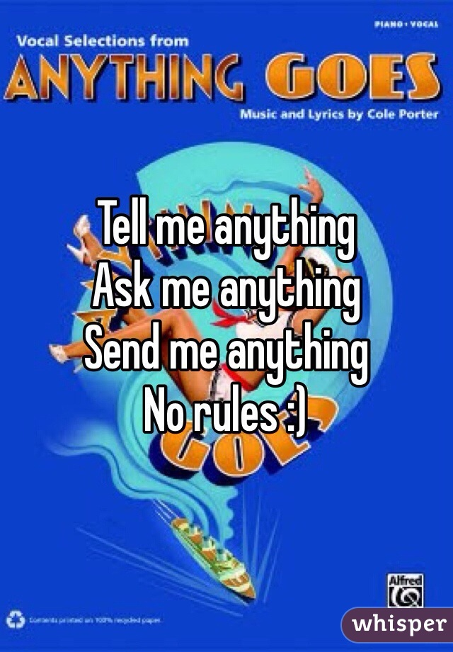 Tell me anything Ask me anything Send me anything No rules :)