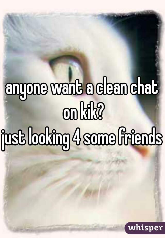 anyone want a clean chat on kik?  just looking 4 some friends
