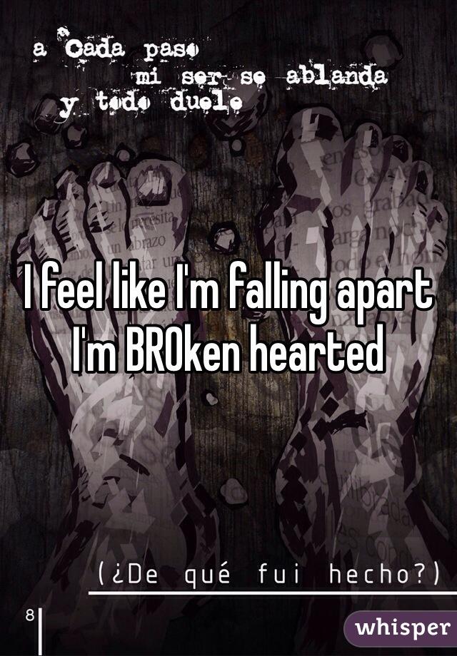 I feel like I'm falling apart I'm BROken hearted