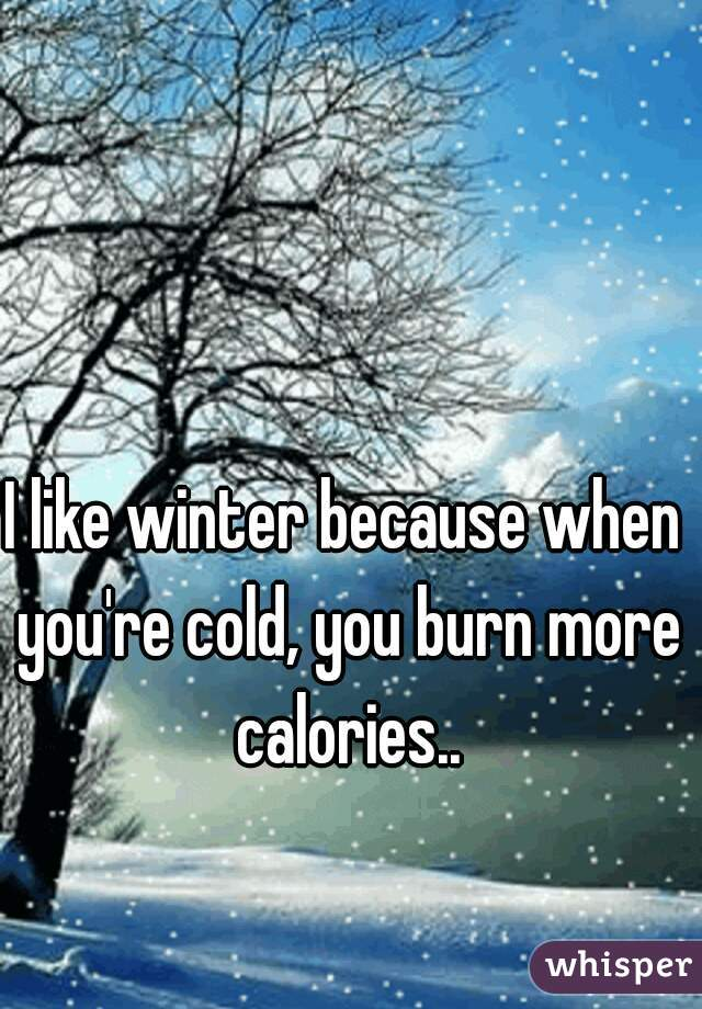 I like winter because when you're cold, you burn more calories..
