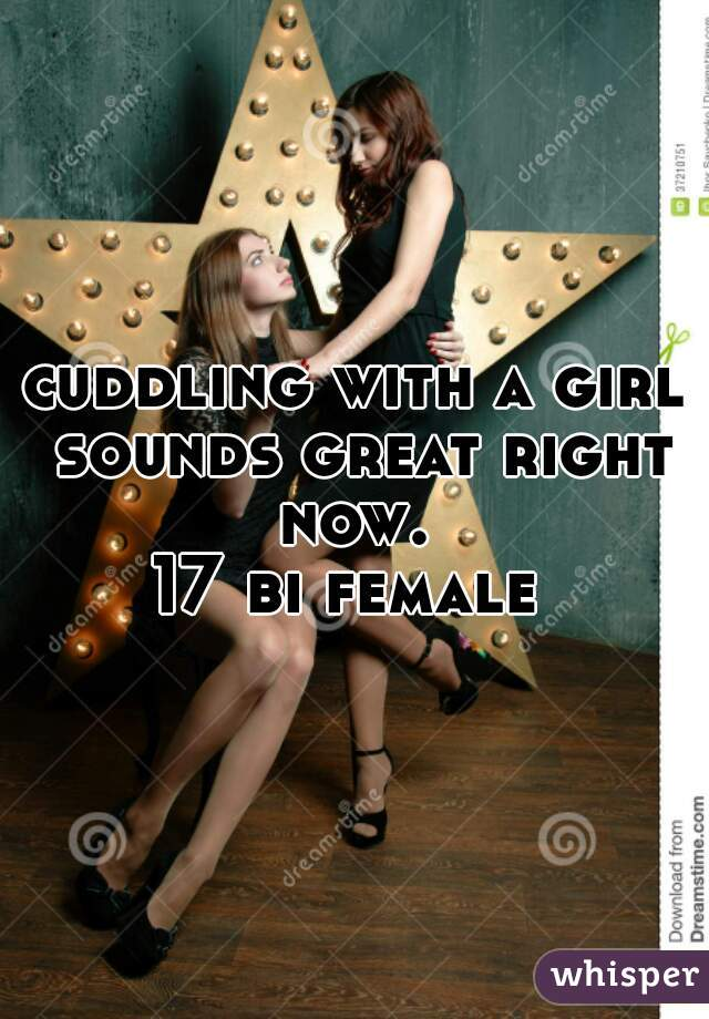 cuddling with a girl sounds great right now.  17 bi female