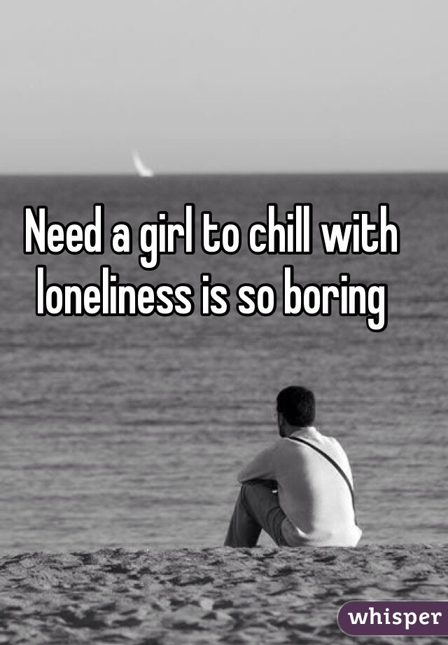 Need a girl to chill with loneliness is so boring