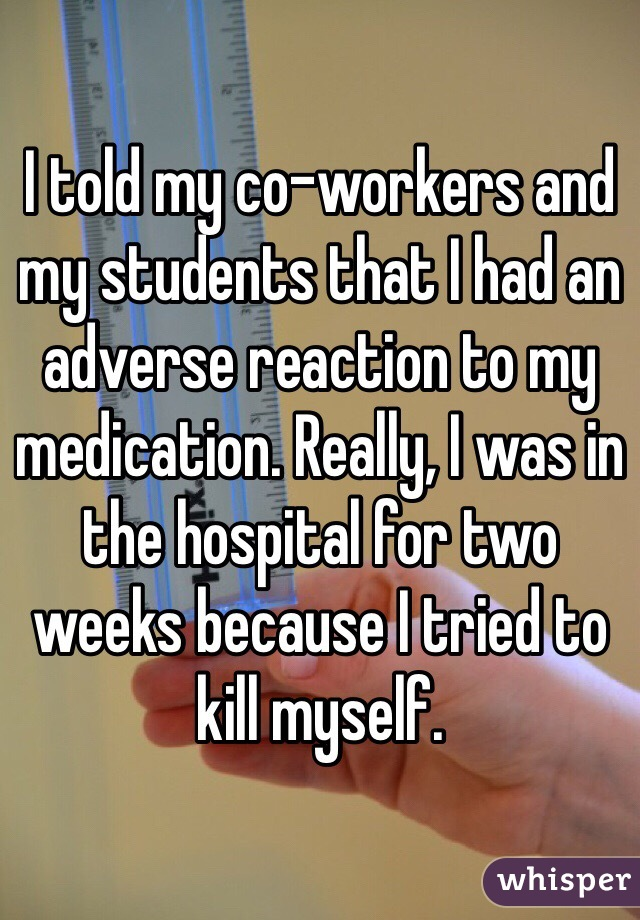 I told my co-workers and my students that I had an adverse reaction to my medication. Really, I was in the hospital for two weeks because I tried to kill myself.