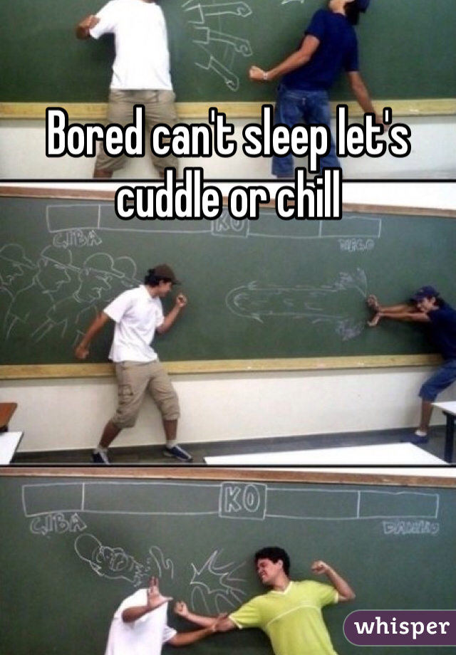 Bored can't sleep let's cuddle or chill