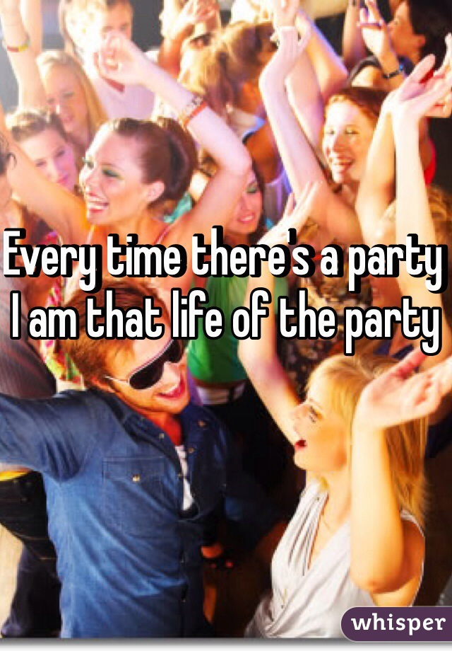 Every time there's a party I am that life of the party
