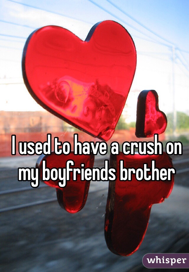 I used to have a crush on my boyfriends brother