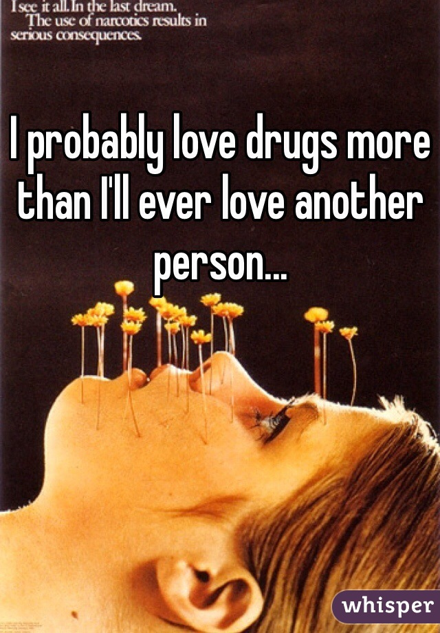 I probably love drugs more than I'll ever love another person...