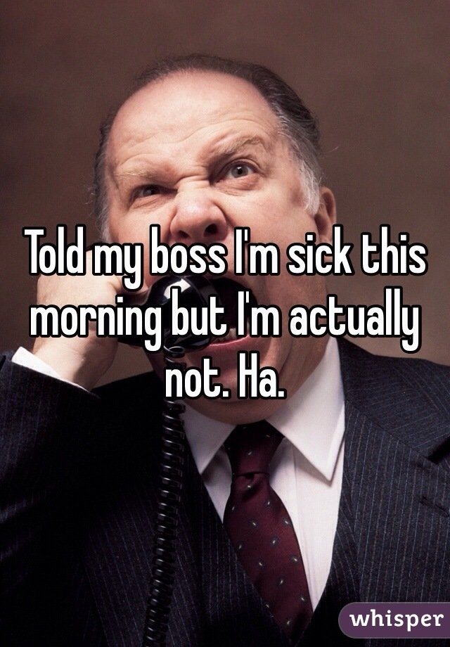 Told my boss I'm sick this morning but I'm actually not. Ha.