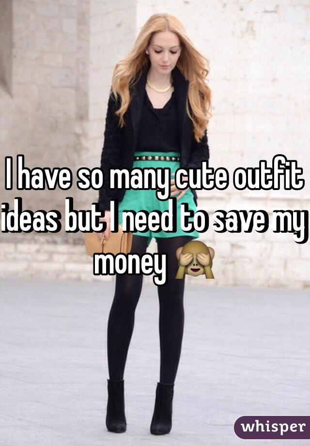 I have so many cute outfit ideas but I need to save my money 🙈