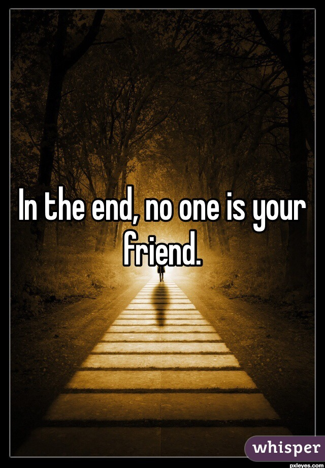 In the end, no one is your friend.