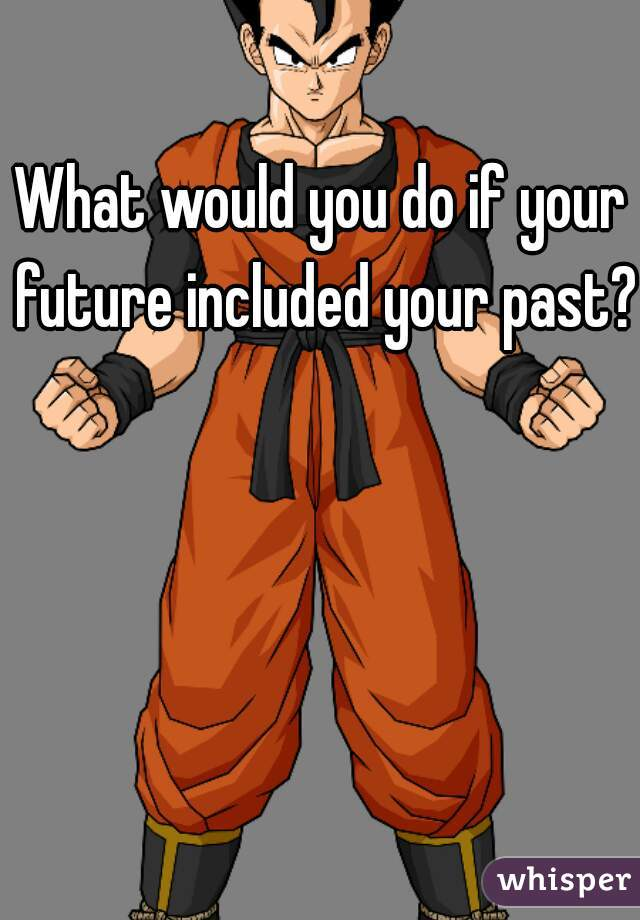 What would you do if your future included your past?