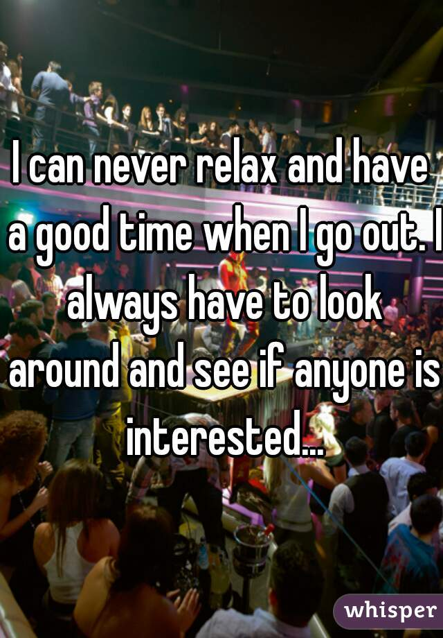 I can never relax and have a good time when I go out. I always have to look around and see if anyone is interested...