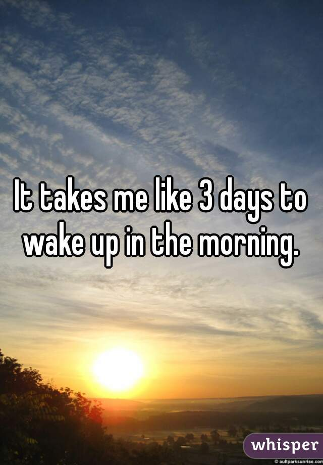 It takes me like 3 days to wake up in the morning.