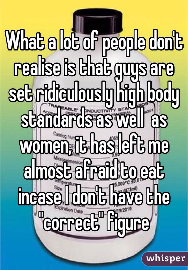 "What a lot of people don't realise is that guys are set ridiculously high body standards as well  as women, it has left me almost afraid to eat incase I don't have the ""correct"" figure"