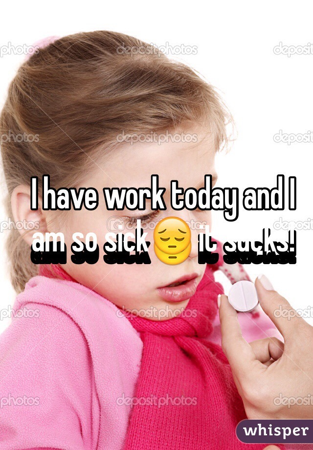 I have work today and I am so sick😔 it sucks!