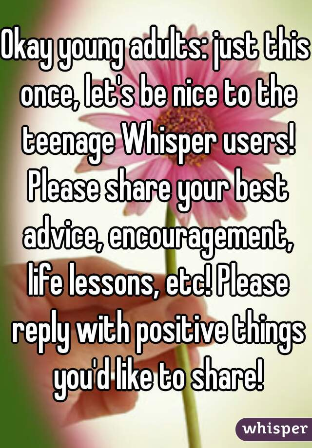 Okay young adults: just this once, let's be nice to the teenage Whisper users! Please share your best advice, encouragement, life lessons, etc! Please reply with positive things you'd like to share!