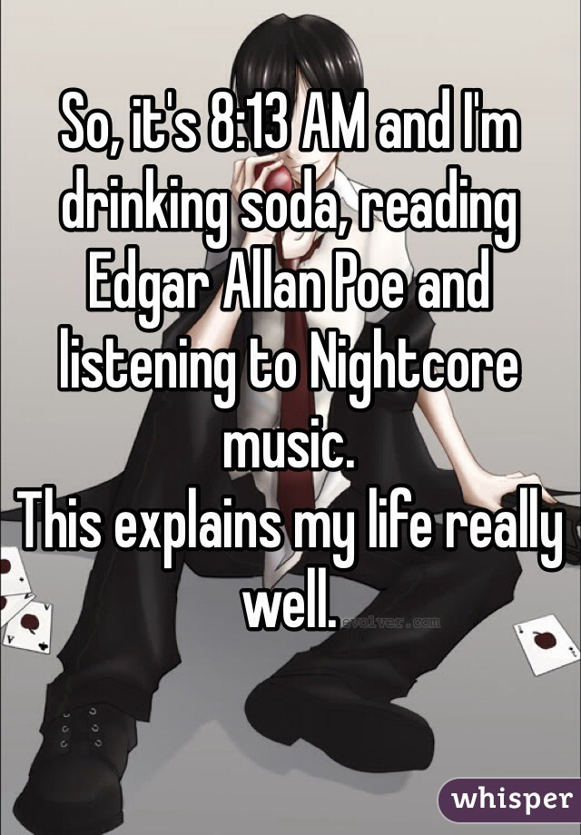 So, it's 8:13 AM and I'm drinking soda, reading Edgar Allan Poe and listening to Nightcore music. This explains my life really well.