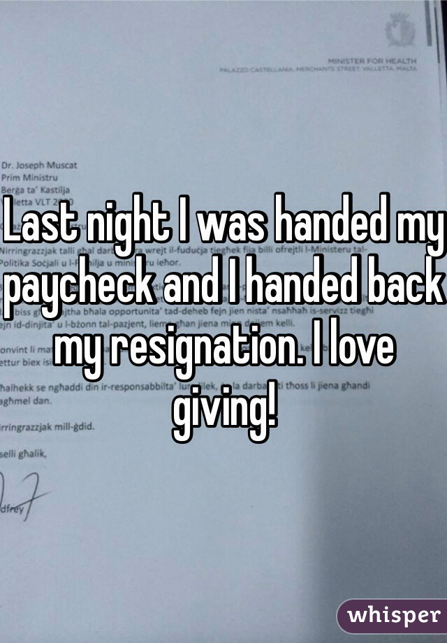 Last night I was handed my paycheck and I handed back my resignation. I love giving!