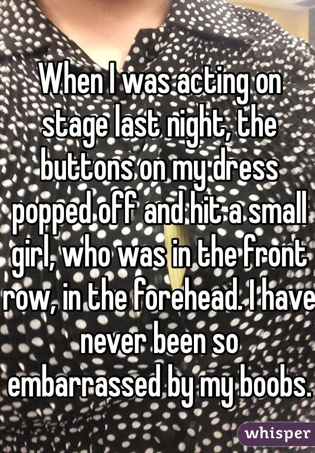 When I was acting on stage last night, the buttons on my dress popped off and hit a small girl, who was in the front row, in the forehead. I have never been so embarrassed by my boobs.