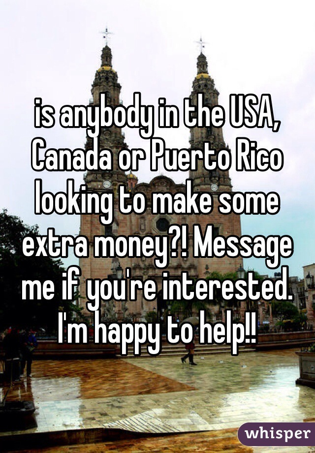 is anybody in the USA, Canada or Puerto Rico looking to make some extra money?! Message me if you're interested. I'm happy to help!!