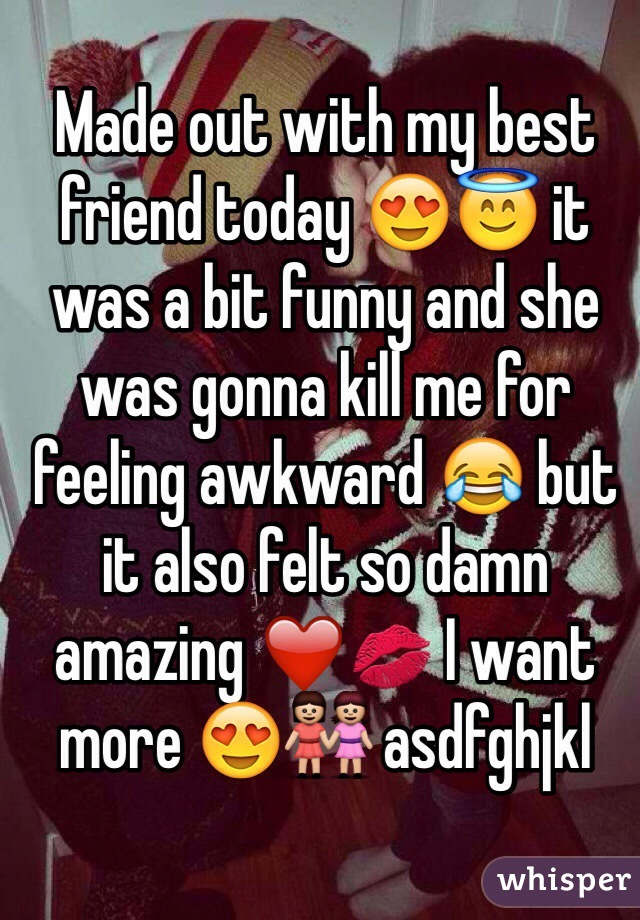 Made out with my best friend today 😍😇 it was a bit funny and she was gonna kill me for feeling awkward 😂 but it also felt so damn amazing ❤️️💋 I want more 😍👭 asdfghjkl