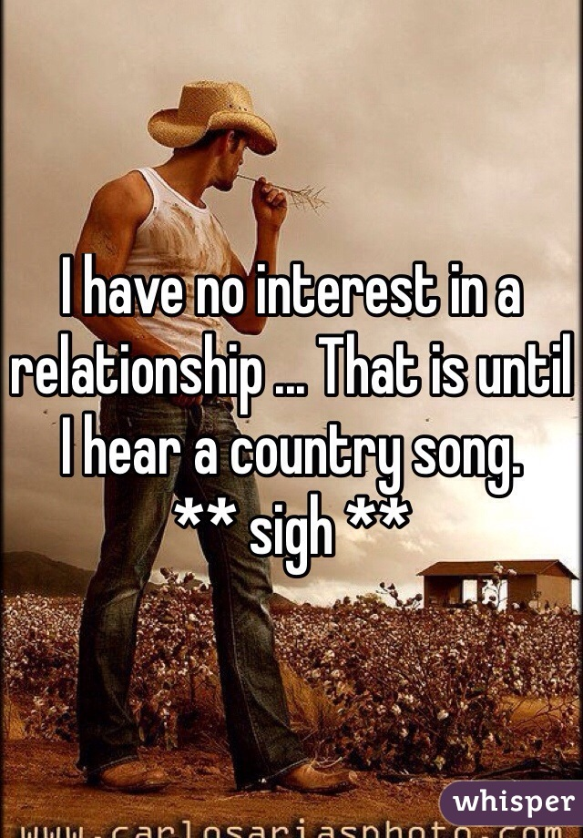I have no interest in a relationship ... That is until I hear a country song.  ** sigh **