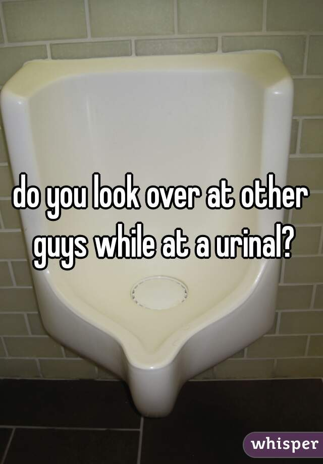 do you look over at other guys while at a urinal?